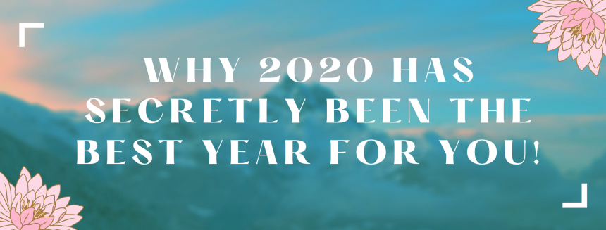Here's why 2020 Has Secretly Been a GREAT Year For You!